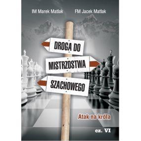 IM Marek Matlak, FM Jacek Matlak - Droga do mistrzostwa szachowego. Atak na króla – część VI (K-3661/VI)
