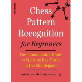 Arthur van de Oudeweetering - Chess Pattern Recognition for Beginners: The Fundamental Guide to Spotting Key Moves in the Middle